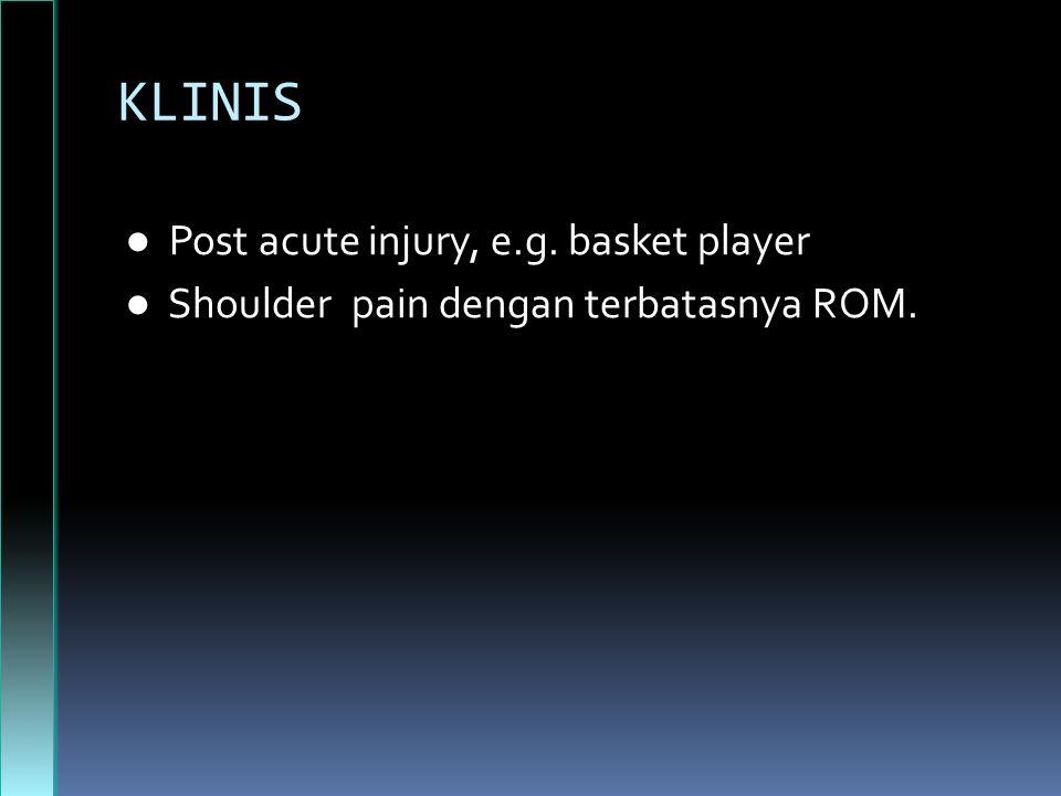 KLINIS ● Post acute injury, e.g. basket player ● Shoulder pain dengan terbatasnya ROM.