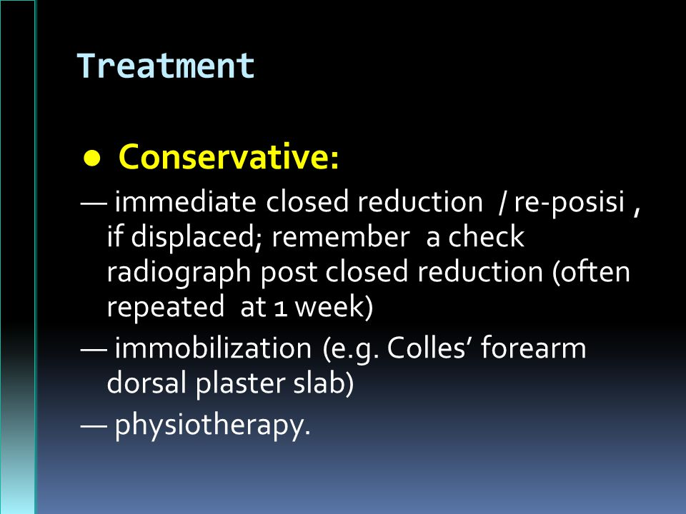 Treatment ● Conservative: — immediate closed reduction / re-posisi, if displaced; remember a check radiograph post closed reduction (often repeated at 1 week) — immobilization (e.g.