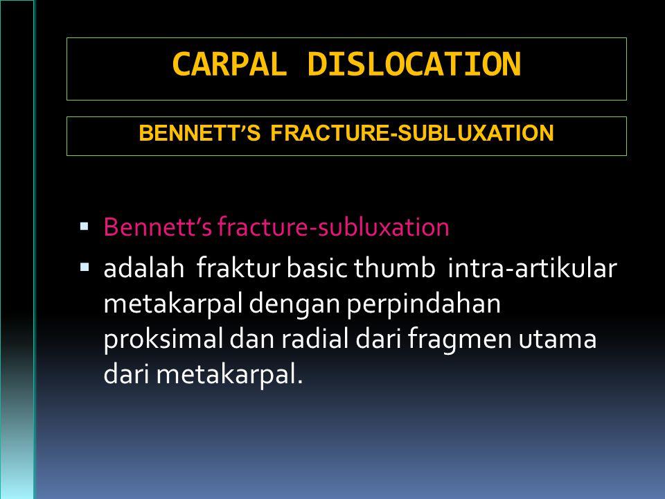 CARPAL DISLOCATION  Bennett's fracture-subluxation  adalah fraktur basic thumb intra-artikular metakarpal dengan perpindahan proksimal dan radial dari fragmen utama dari metakarpal.