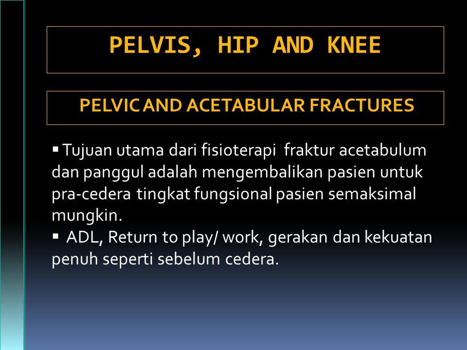 PELVIS, HIP AND KNEE PELVIC AND ACETABULAR FRACTURES  Tujuan utama dari fisioterapi fraktur acetabulum dan panggul adalah mengembalikan pasien untuk pra-cedera tingkat fungsional pasien semaksimal mungkin.