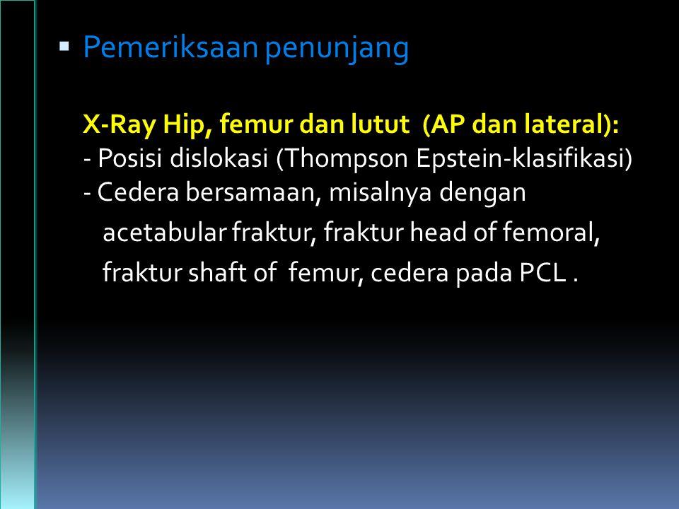 Pemeriksaan penunjang X-Ray Hip, femur dan lutut (AP dan lateral): - Posisi dislokasi (Thompson Epstein-klasifikasi) - Cedera bersamaan, misalnya dengan acetabular fraktur, fraktur head of femoral, fraktur shaft of femur, cedera pada PCL.