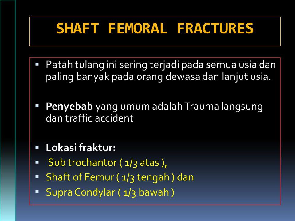 SHAFT FEMORAL FRACTURES  Patah tulang ini sering terjadi pada semua usia dan paling banyak pada orang dewasa dan lanjut usia.