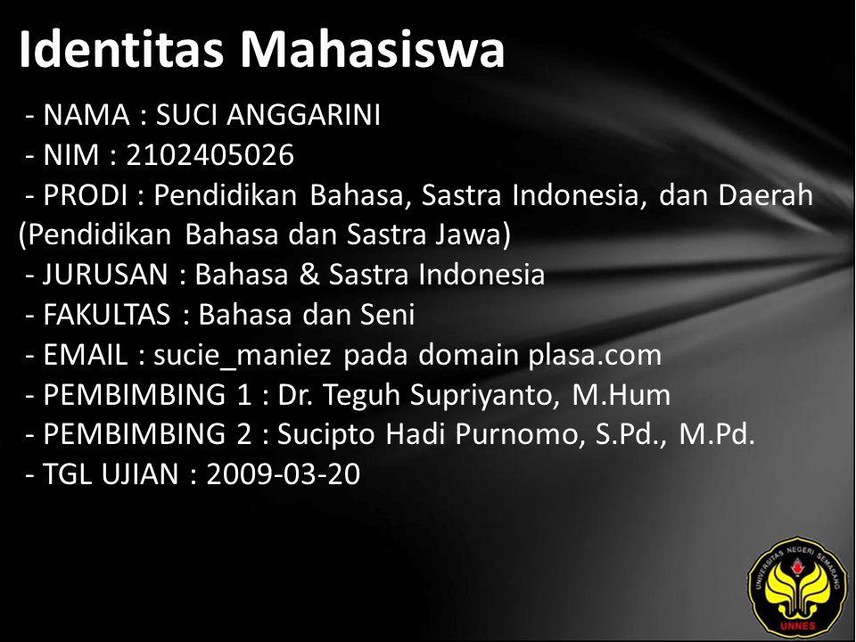 Identitas Mahasiswa - NAMA : SUCI ANGGARINI - NIM : 2102405026 - PRODI : Pendidikan Bahasa, Sastra Indonesia, dan Daerah (Pendidikan Bahasa dan Sastra Jawa) - JURUSAN : Bahasa & Sastra Indonesia - FAKULTAS : Bahasa dan Seni - EMAIL : sucie_maniez pada domain plasa.com - PEMBIMBING 1 : Dr.