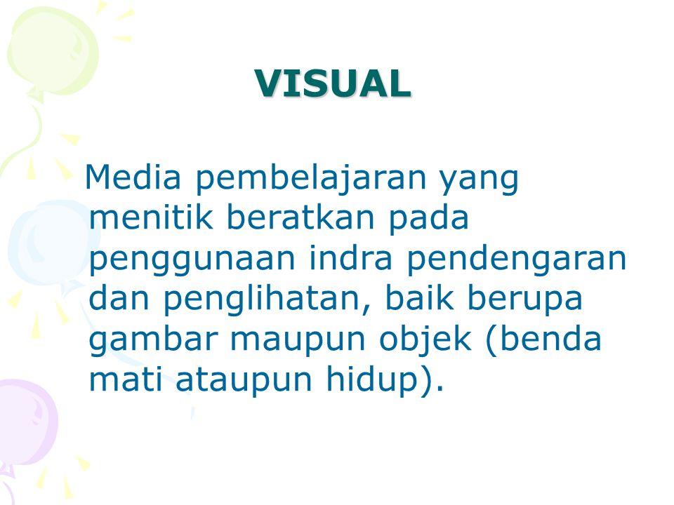 VISUAL Media pembelajaran yang menitik beratkan pada penggunaan indra pendengaran dan penglihatan, baik berupa gambar maupun objek (benda mati ataupun