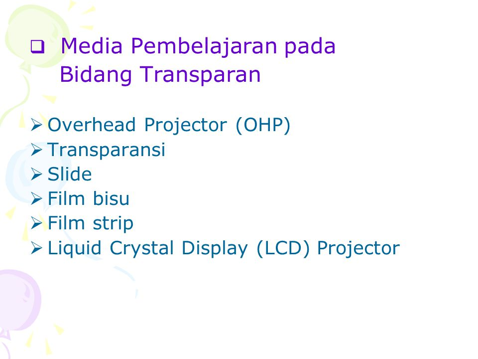  Media Pembelajaran pada Bidang Transparan  Overhead Projector (OHP)  Transparansi  Slide  Film bisu  Film strip  Liquid Crystal Display (LCD) Projector