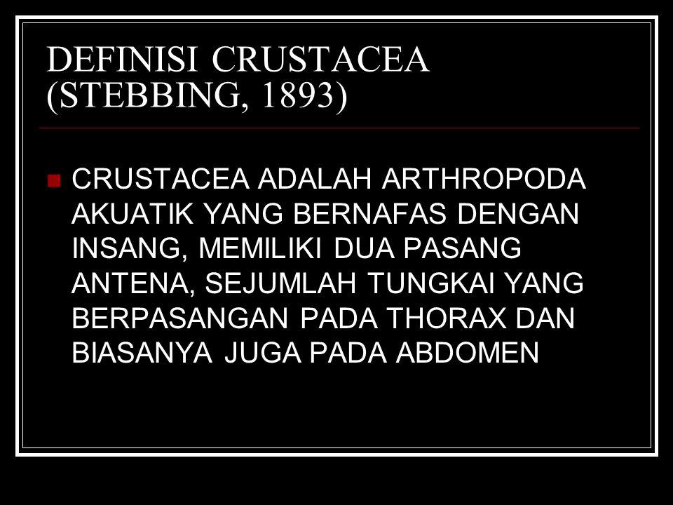 DEFINISI CRUSTACEA (STEBBING, 1893) CRUSTACEA ADALAH ARTHROPODA AKUATIK YANG BERNAFAS DENGAN INSANG, MEMILIKI DUA PASANG ANTENA, SEJUMLAH TUNGKAI YANG BERPASANGAN PADA THORAX DAN BIASANYA JUGA PADA ABDOMEN