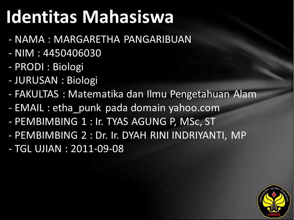 Identitas Mahasiswa - NAMA : MARGARETHA PANGARIBUAN - NIM : 4450406030 - PRODI : Biologi - JURUSAN : Biologi - FAKULTAS : Matematika dan Ilmu Pengetahuan Alam - EMAIL : etha_punk pada domain yahoo.com - PEMBIMBING 1 : Ir.