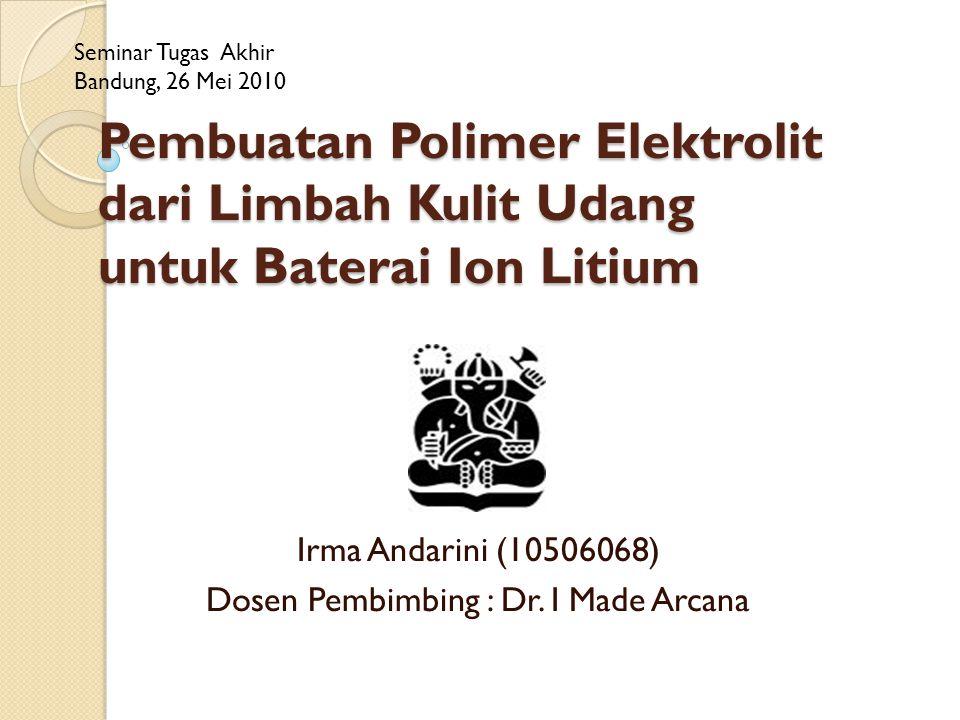 Pembuatan Polimer Elektrolit dari Limbah Kulit Udang untuk Baterai Ion Litium Irma Andarini (10506068) Dosen Pembimbing : Dr.