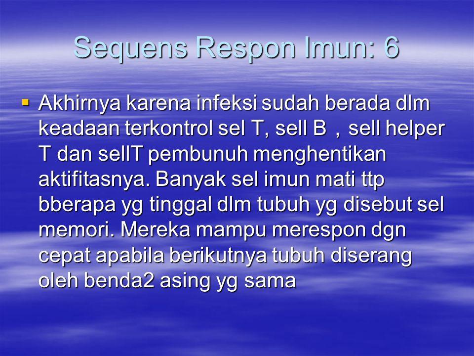 Sequens Respon Imun: 6  Akhirnya karena infeksi sudah berada dlm keadaan terkontrol sel T, sell B , sell helper T dan sellT pembunuh menghentikan akt