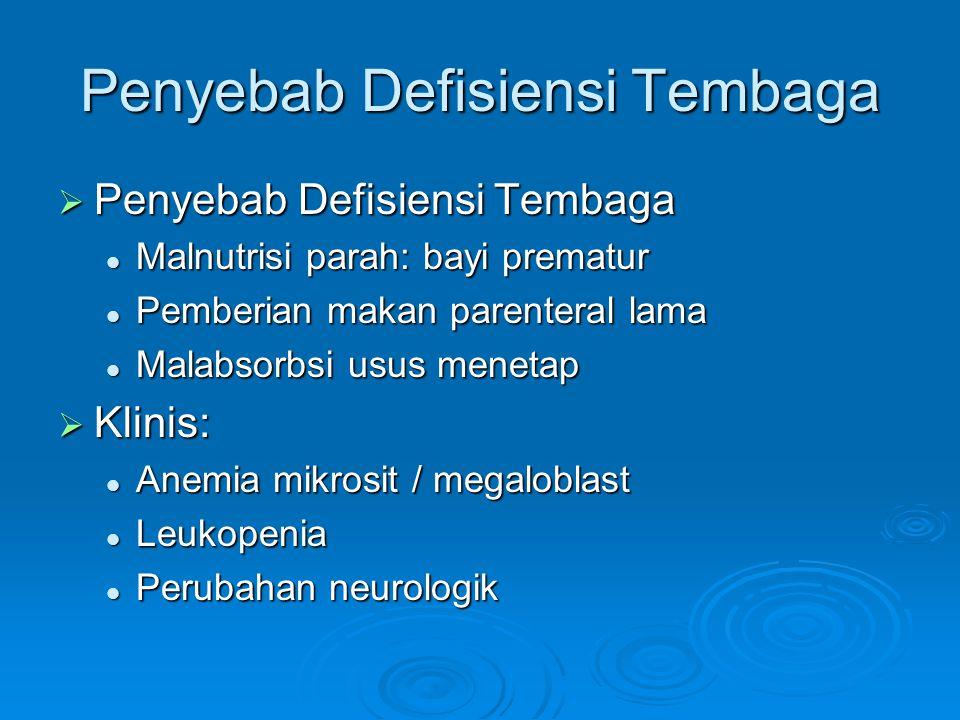 Penyebab Defisiensi Tembaga  Penyebab Defisiensi Tembaga Malnutrisi parah: bayi prematur Malnutrisi parah: bayi prematur Pemberian makan parenteral lama Pemberian makan parenteral lama Malabsorbsi usus menetap Malabsorbsi usus menetap  Klinis: Anemia mikrosit / megaloblast Anemia mikrosit / megaloblast Leukopenia Leukopenia Perubahan neurologik Perubahan neurologik
