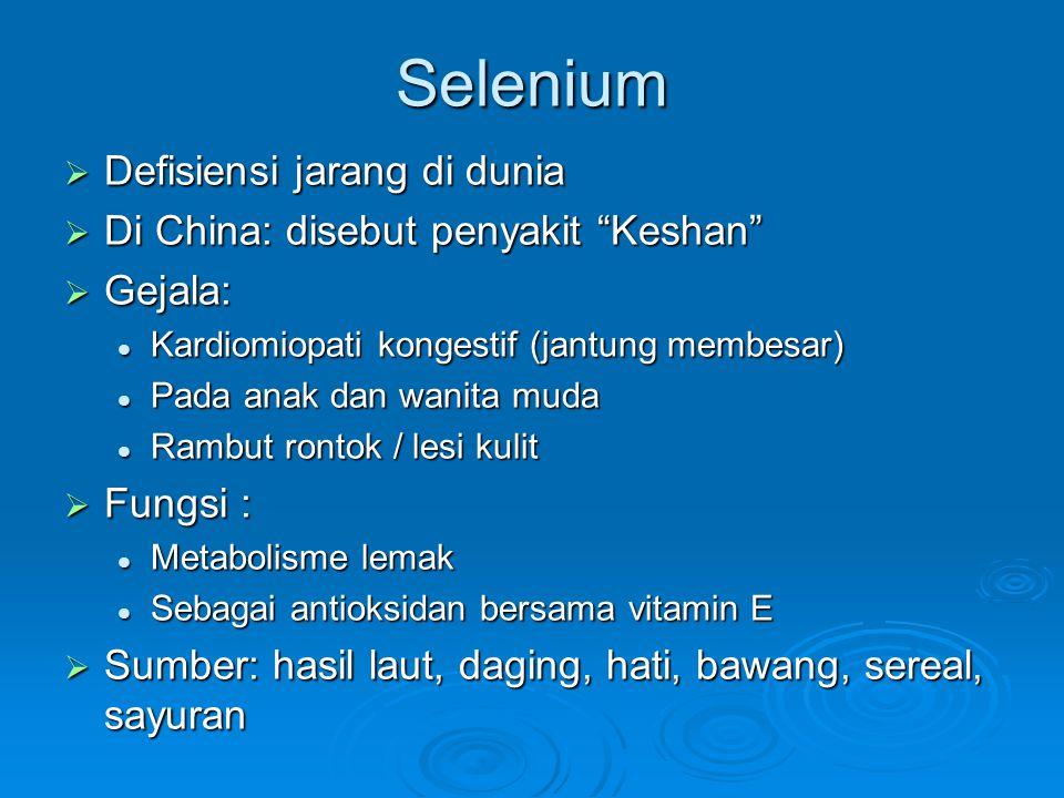 Selenium  Defisiensi jarang di dunia  Di China: disebut penyakit Keshan  Gejala: Kardiomiopati kongestif (jantung membesar) Kardiomiopati kongestif (jantung membesar) Pada anak dan wanita muda Pada anak dan wanita muda Rambut rontok / lesi kulit Rambut rontok / lesi kulit  Fungsi : Metabolisme lemak Metabolisme lemak Sebagai antioksidan bersama vitamin E Sebagai antioksidan bersama vitamin E  Sumber: hasil laut, daging, hati, bawang, sereal, sayuran