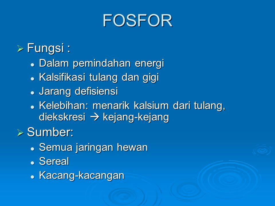 FOSFOR  Fungsi : Dalam pemindahan energi Dalam pemindahan energi Kalsifikasi tulang dan gigi Kalsifikasi tulang dan gigi Jarang defisiensi Jarang defisiensi Kelebihan: menarik kalsium dari tulang, diekskresi  kejang-kejang Kelebihan: menarik kalsium dari tulang, diekskresi  kejang-kejang  Sumber: Semua jaringan hewan Semua jaringan hewan Sereal Sereal Kacang-kacangan Kacang-kacangan