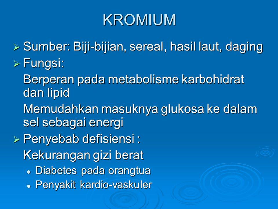 KROMIUM  Sumber: Biji-bijian, sereal, hasil laut, daging  Fungsi: Berperan pada metabolisme karbohidrat dan lipid Memudahkan masuknya glukosa ke dalam sel sebagai energi  Penyebab defisiensi : Kekurangan gizi berat Diabetes pada orangtua Diabetes pada orangtua Penyakit kardio-vaskuler Penyakit kardio-vaskuler