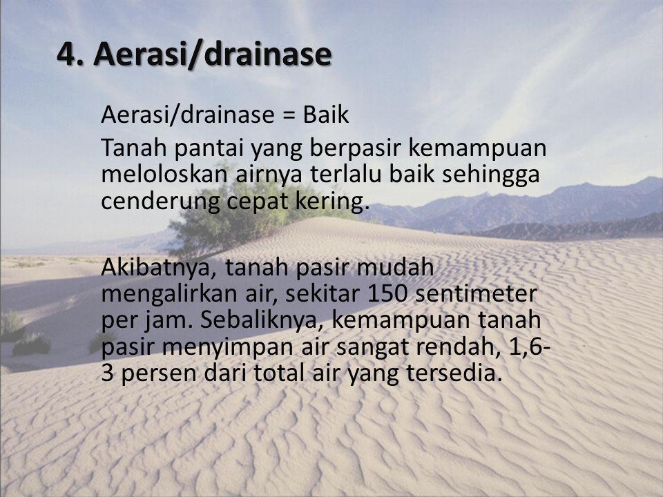 4. Aerasi/drainase Aerasi/drainase = Baik Tanah pantai yang berpasir kemampuan meloloskan airnya terlalu baik sehingga cenderung cepat kering. Akibatn