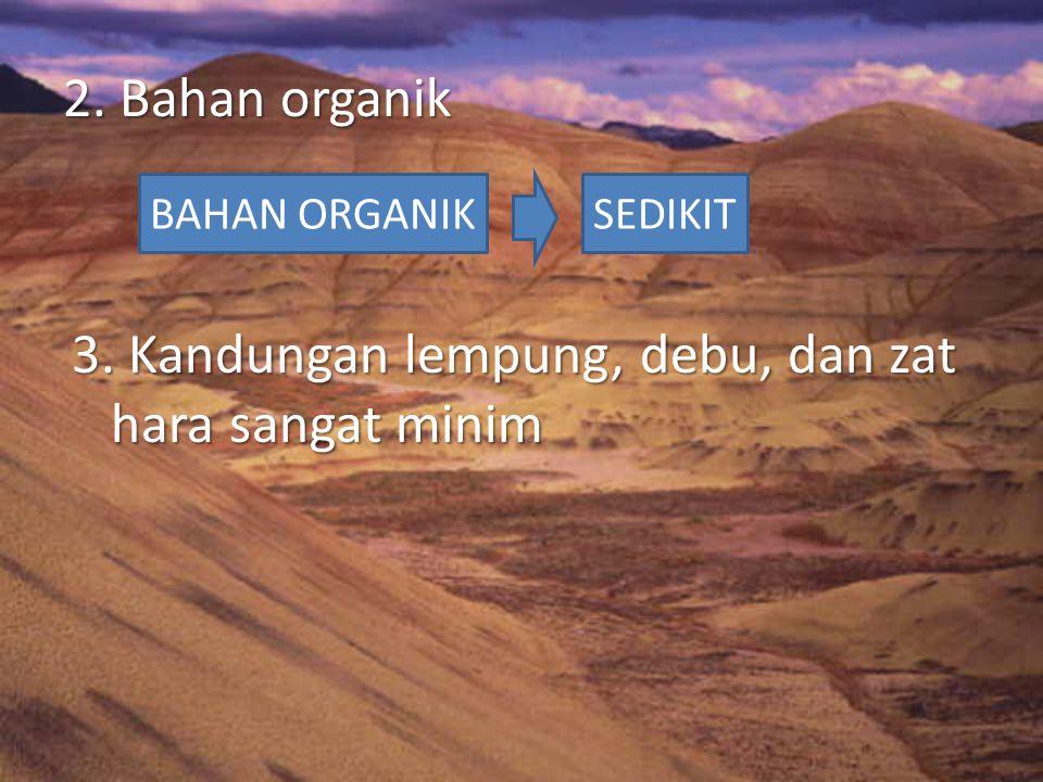 2. Bahan organik 3. Kandungan lempung, debu, dan zat hara sangat minim BAHAN ORGANIKSEDIKIT