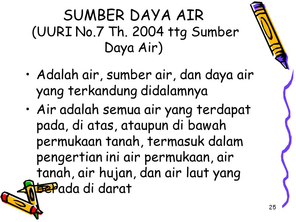 25 SUMBER DAYA AIR (UURI No.7 Th. 2004 ttg Sumber Daya Air) Adalah air, sumber air, dan daya air yang terkandung didalamnya Air adalah semua air yang
