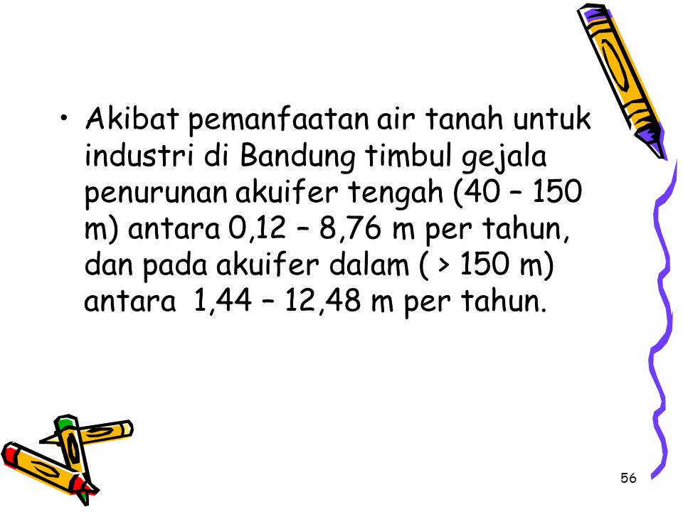 56 Akibat pemanfaatan air tanah untuk industri di Bandung timbul gejala penurunan akuifer tengah (40 – 150 m) antara 0,12 – 8,76 m per tahun, dan pada akuifer dalam ( > 150 m) antara 1,44 – 12,48 m per tahun.