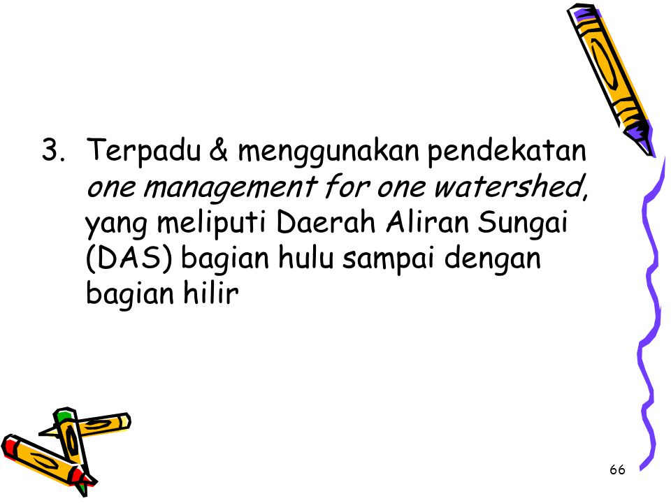 66 3.Terpadu & menggunakan pendekatan one management for one watershed, yang meliputi Daerah Aliran Sungai (DAS) bagian hulu sampai dengan bagian hilir