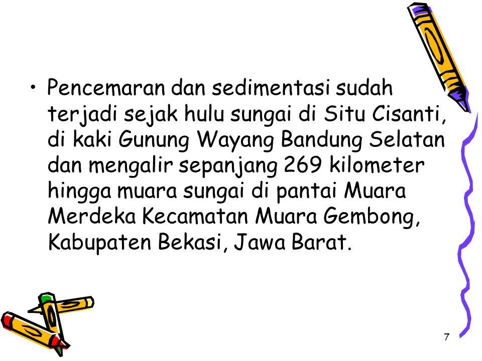 7 Pencemaran dan sedimentasi sudah terjadi sejak hulu sungai di Situ Cisanti, di kaki Gunung Wayang Bandung Selatan dan mengalir sepanjang 269 kilometer hingga muara sungai di pantai Muara Merdeka Kecamatan Muara Gembong, Kabupaten Bekasi, Jawa Barat.