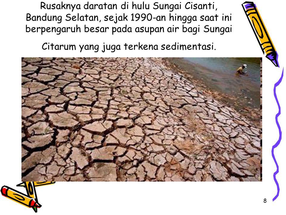 8 Rusaknya daratan di hulu Sungai Cisanti, Bandung Selatan, sejak 1990-an hingga saat ini berpengaruh besar pada asupan air bagi Sungai Citarum yang juga terkena sedimentasi.