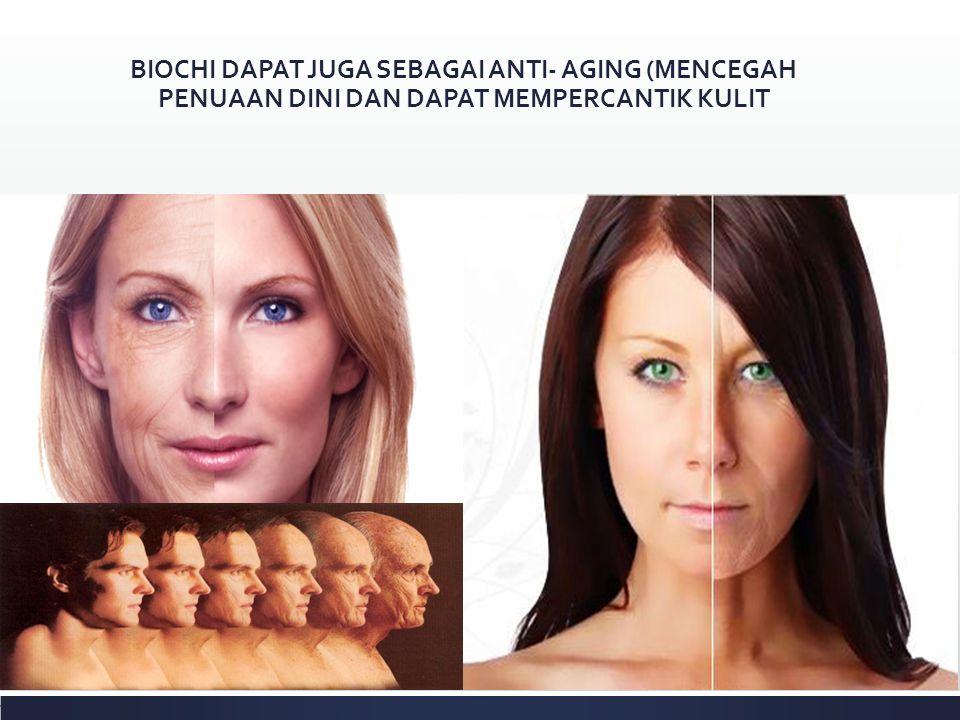 BIOCHI DAPAT JUGA SEBAGAI ANTI- AGING (MENCEGAH PENUAAN DINI DAN DAPAT MEMPERCANTIK KULIT