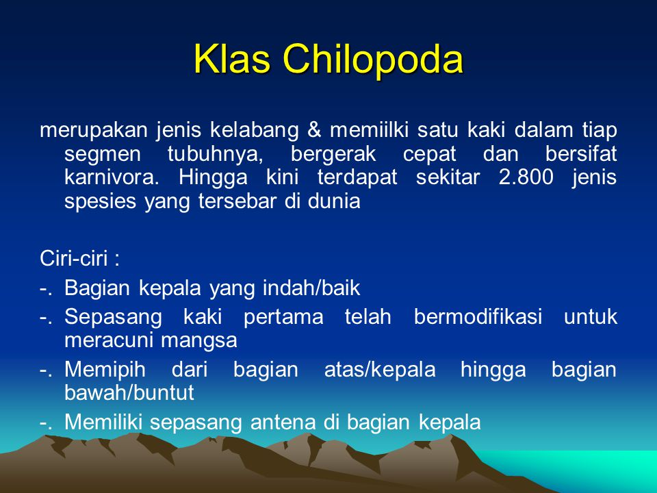 Klas Chilopoda merupakan jenis kelabang & memiilki satu kaki dalam tiap segmen tubuhnya, bergerak cepat dan bersifat karnivora. Hingga kini terdapat s