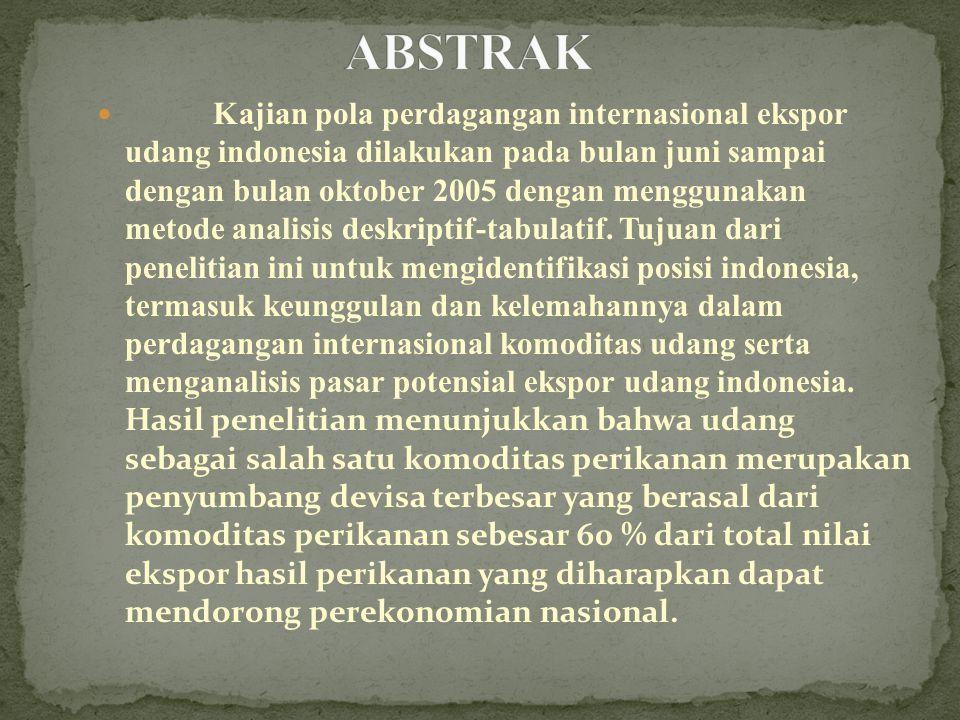 Kajian pola perdagangan internasional ekspor udang indonesia dilakukan pada bulan juni sampai dengan bulan oktober 2005 dengan menggunakan metode analisis deskriptif-tabulatif.