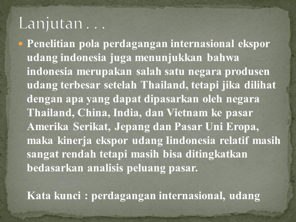 Penelitian pola perdagangan internasional ekspor udang indonesia juga menunjukkan bahwa indonesia merupakan salah satu negara produsen udang terbesar setelah Thailand, tetapi jika dilihat dengan apa yang dapat dipasarkan oleh negara Thailand, China, India, dan Vietnam ke pasar Amerika Serikat, Jepang dan Pasar Uni Eropa, maka kinerja ekspor udang Iindonesia relatif masih sangat rendah tetapi masih bisa ditingkatkan bedasarkan analisis peluang pasar.
