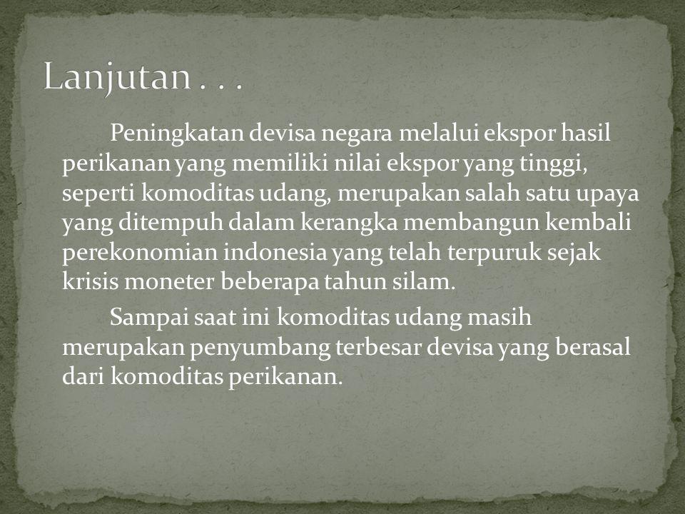 Peningkatan devisa negara melalui ekspor hasil perikanan yang memiliki nilai ekspor yang tinggi, seperti komoditas udang, merupakan salah satu upaya yang ditempuh dalam kerangka membangun kembali perekonomian indonesia yang telah terpuruk sejak krisis moneter beberapa tahun silam.