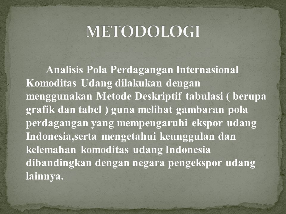Analisis Pola Perdagangan Internasional Komoditas Udang dilakukan dengan menggunakan Metode Deskriptif tabulasi ( berupa grafik dan tabel ) guna melihat gambaran pola perdagangan yang mempengaruhi ekspor udang Indonesia,serta mengetahui keunggulan dan kelemahan komoditas udang Indonesia dibandingkan dengan negara pengekspor udang lainnya.