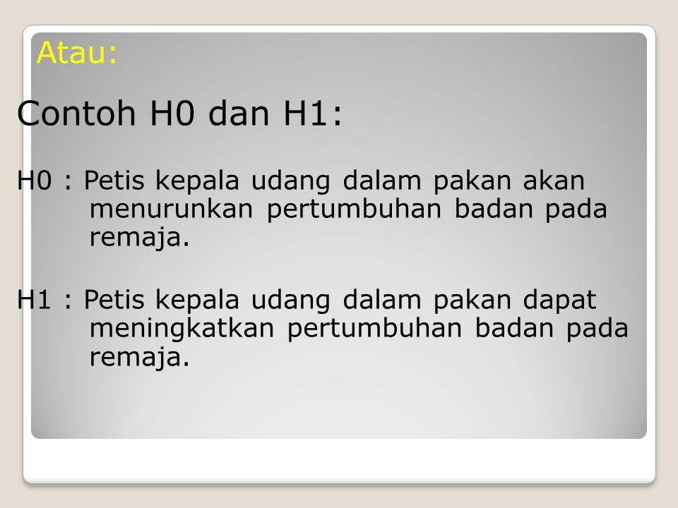 Contoh H0 dan H1: H0 : Petis kepala udang dalam pakan akan menurunkan pertumbuhan badan pada remaja.
