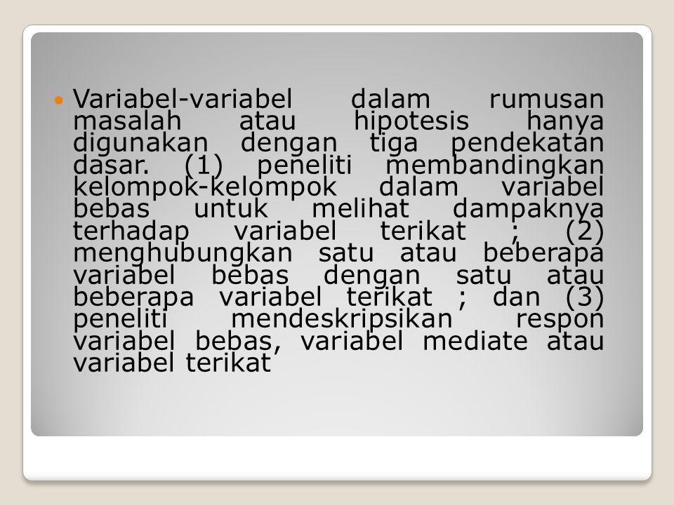 Variabel-variabel dalam rumusan masalah atau hipotesis hanya digunakan dengan tiga pendekatan dasar.
