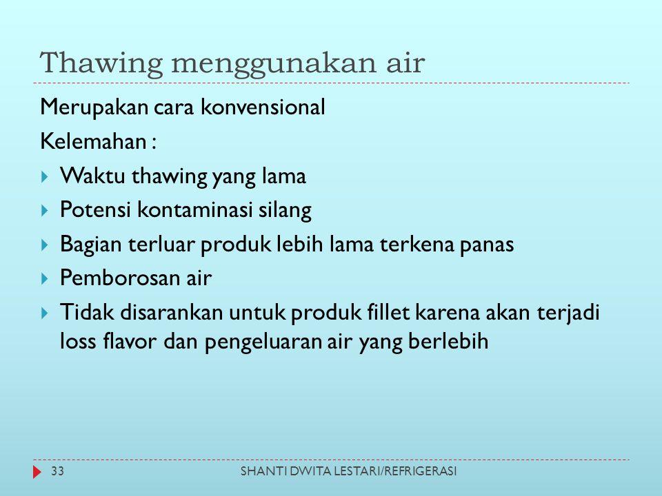 Thawing menggunakan air SHANTI DWITA LESTARI/REFRIGERASI33 Merupakan cara konvensional Kelemahan :  Waktu thawing yang lama  Potensi kontaminasi sil