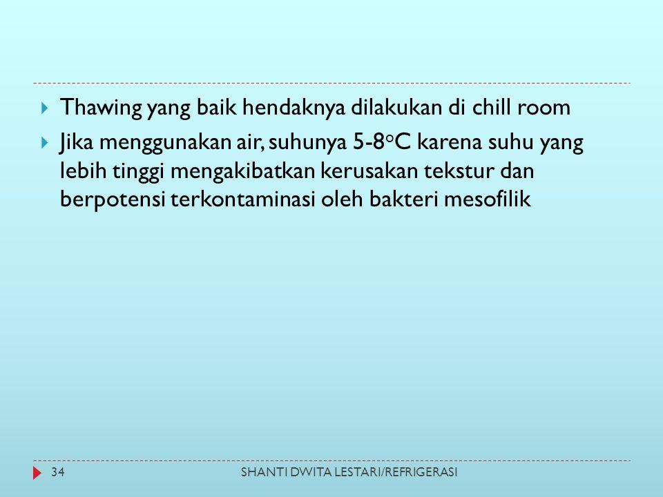 SHANTI DWITA LESTARI/REFRIGERASI34  Thawing yang baik hendaknya dilakukan di chill room  Jika menggunakan air, suhunya 5-8 o C karena suhu yang lebi