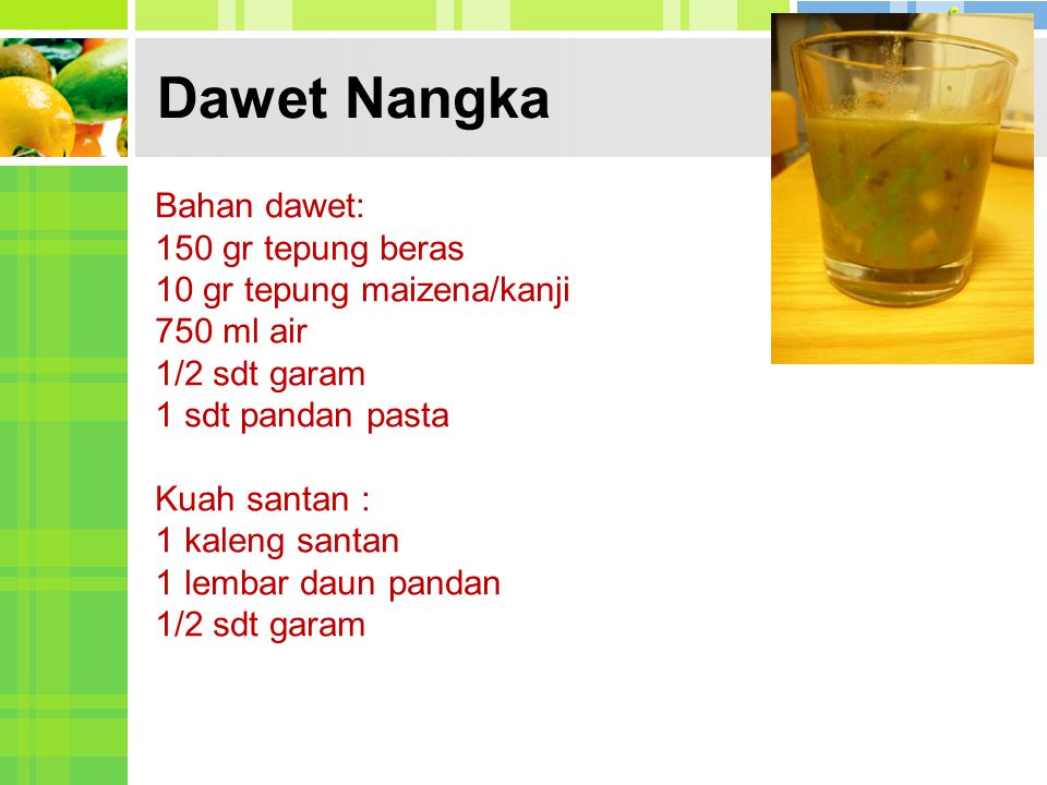 Dawet Nangka Bahan dawet: 150 gr tepung beras 10 gr tepung maizena/kanji 750 ml air 1/2 sdt garam 1 sdt pandan pasta Kuah santan : 1 kaleng santan 1 l