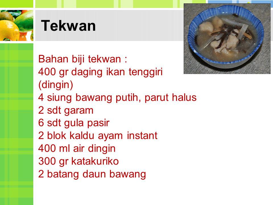 Tekwan Bahan biji tekwan : 400 gr daging ikan tenggiri (dingin) 4 siung bawang putih, parut halus 2 sdt garam 6 sdt gula pasir 2 blok kaldu ayam insta