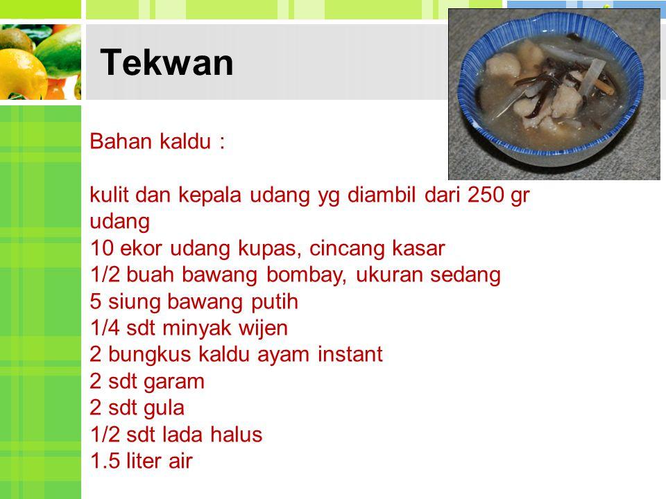 Tekwan Bahan kaldu : kulit dan kepala udang yg diambil dari 250 gr udang 10 ekor udang kupas, cincang kasar 1/2 buah bawang bombay, ukuran sedang 5 si