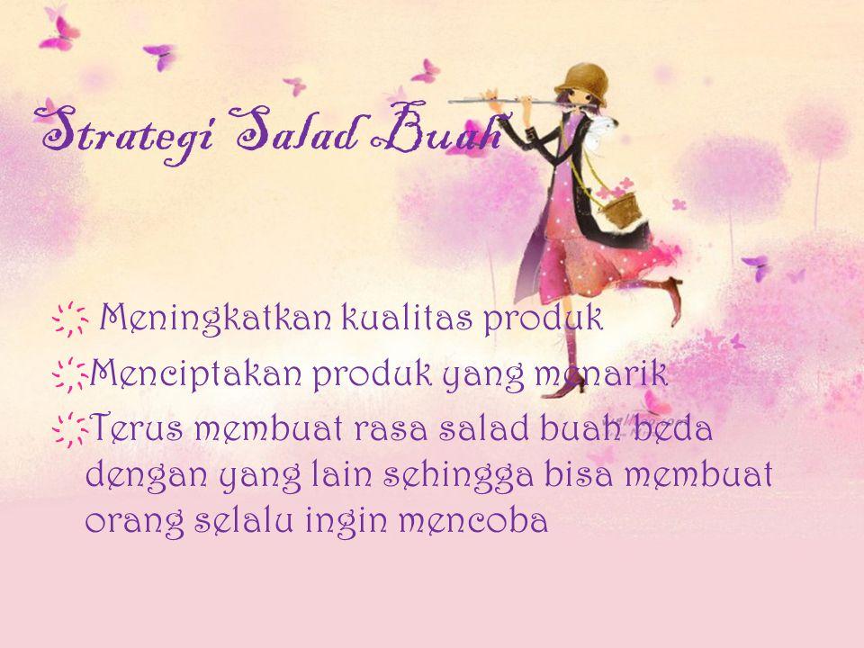 Strategi Salad Buah ҉ Meningkatkan kualitas produk ҉ Menciptakan produk yang menarik ҉ Terus membuat rasa salad buah beda dengan yang lain sehingga bisa membuat orang selalu ingin mencoba