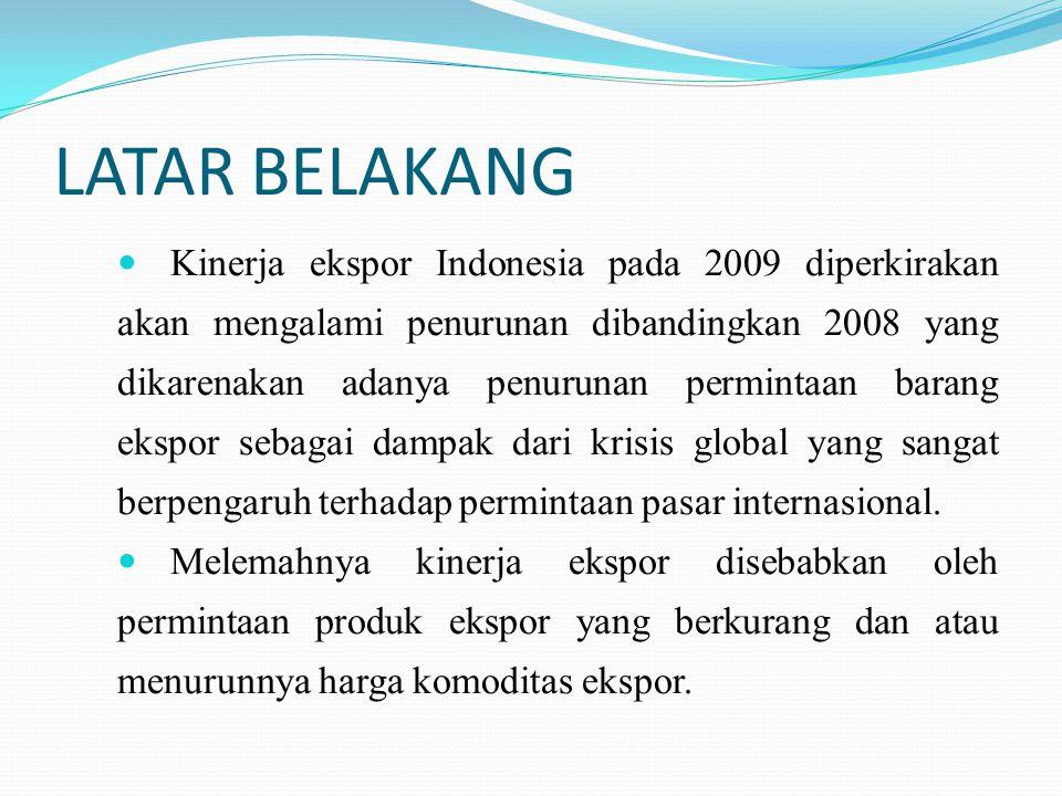 LATAR BELAKANG Kinerja ekspor Indonesia pada 2009 diperkirakan akan mengalami penurunan dibandingkan 2008 yang dikarenakan adanya penurunan permintaan barang ekspor sebagai dampak dari krisis global yang sangat berpengaruh terhadap permintaan pasar internasional.