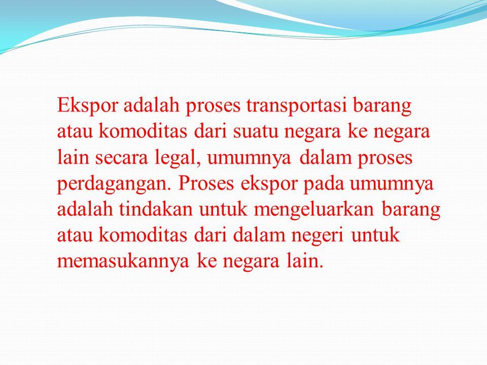 Ekspor adalah proses transportasi barang atau komoditas dari suatu negara ke negara lain secara legal, umumnya dalam proses perdagangan.