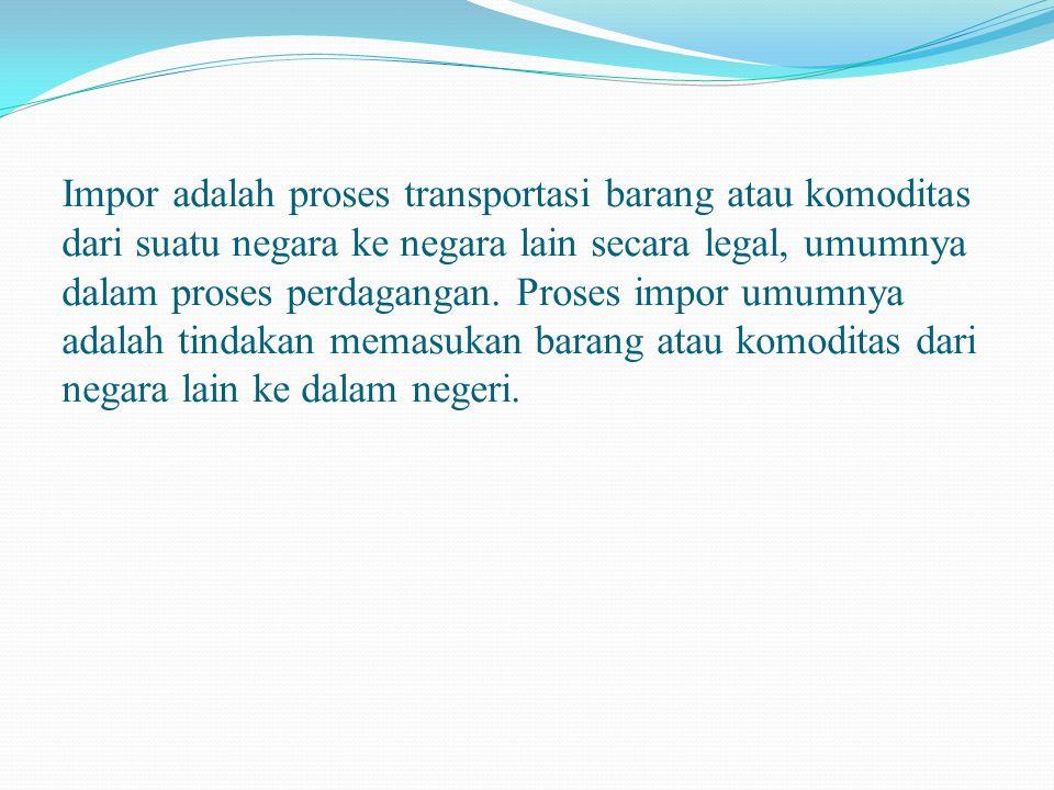 Impor adalah proses transportasi barang atau komoditas dari suatu negara ke negara lain secara legal, umumnya dalam proses perdagangan.