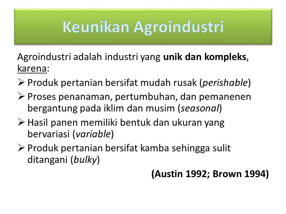 Agroindustri adalah industri yang unik dan kompleks, karena:  Produk pertanian bersifat mudah rusak (perishable)  Proses penanaman, pertumbuhan, dan