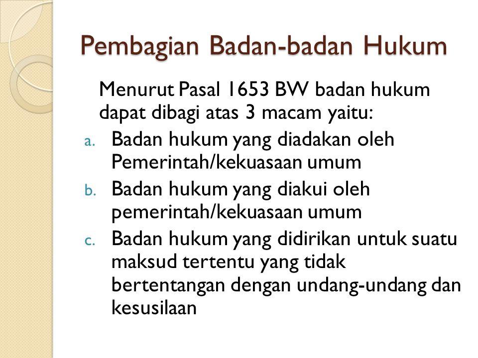 Pembagian Badan-badan Hukum Menurut Pasal 1653 BW badan hukum dapat dibagi atas 3 macam yaitu: a. Badan hukum yang diadakan oleh Pemerintah/kekuasaan