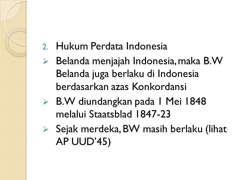 2. Hukum Perdata Indonesia  Belanda menjajah Indonesia, maka B.W Belanda juga berlaku di Indonesia berdasarkan azas Konkordansi  B.W diundangkan pad