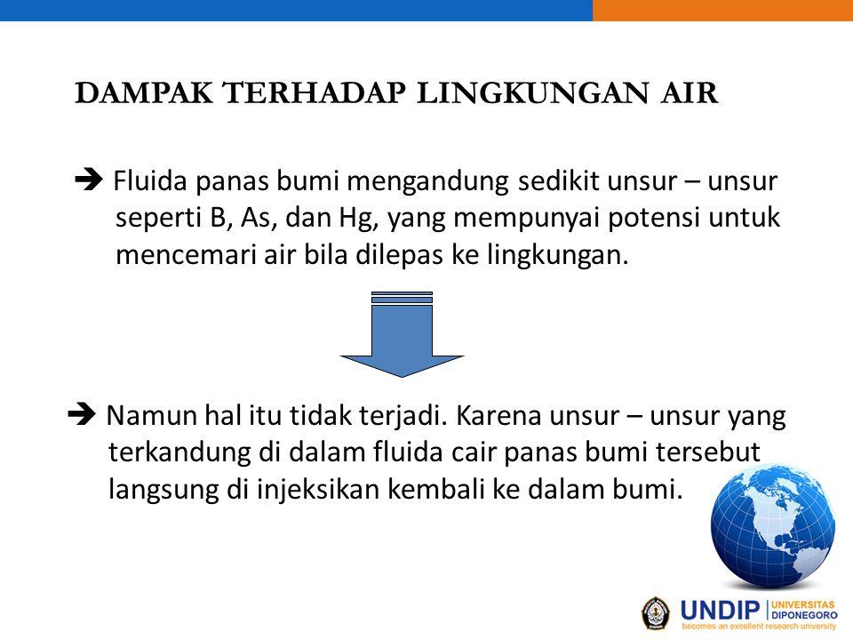 DAMPAK TERHADAP LINGKUNGAN AIR  Fluida panas bumi mengandung sedikit unsur – unsur seperti B, As, dan Hg, yang mempunyai potensi untuk mencemari air bila dilepas ke lingkungan.