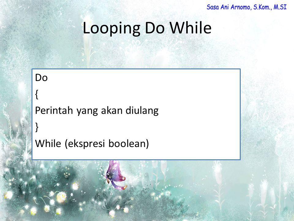 Looping Do While Do { Perintah yang akan diulang } While (ekspresi boolean)