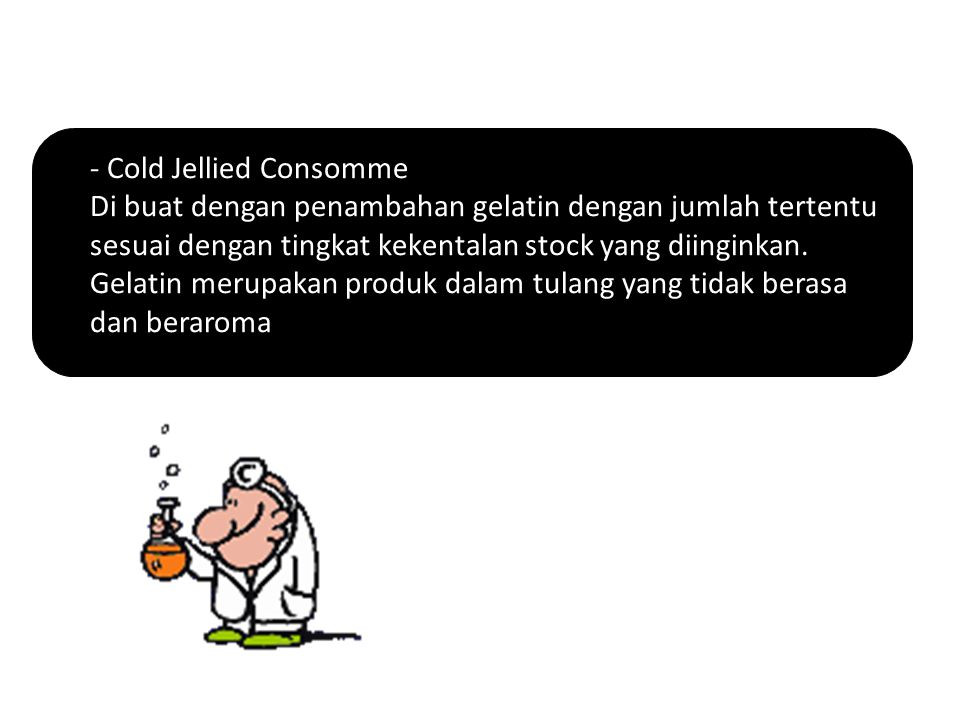 - Cold Jellied Consomme Di buat dengan penambahan gelatin dengan jumlah tertentu sesuai dengan tingkat kekentalan stock yang diinginkan. Gelatin merup