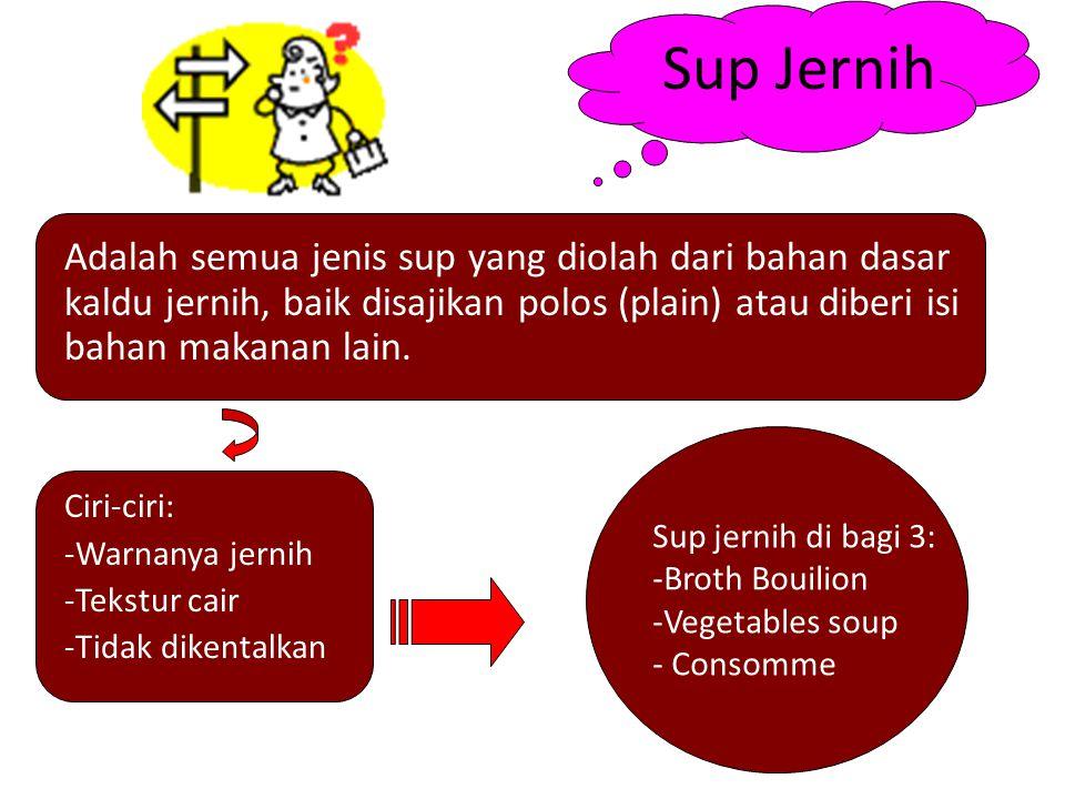 Sup jernih di bagi 3: -Broth Bouilion -Vegetables soup - Consomme Sup Jernih Adalah semua jenis sup yang diolah dari bahan dasar kaldu jernih, baik di