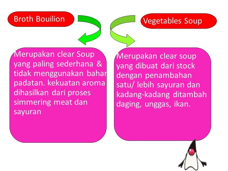 Broth Bouilion Merupakan clear Soup yang paling sederhana & tidak menggunakan bahan padatan. kekuatan aroma dihasilkan dari proses simmering meat dan