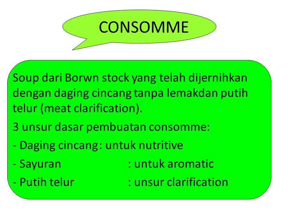 CONSOMME Soup dari Borwn stock yang telah dijernihkan dengan daging cincang tanpa lemakdan putih telur (meat clarification). 3 unsur dasar pembuatan c